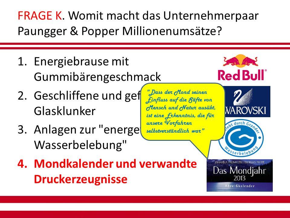 FRAGE K. Womit macht das Unternehmerpaar Paungger & Popper Millionenumsätze.