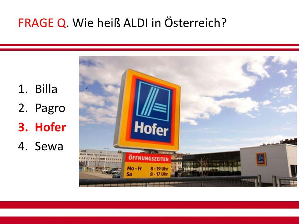 FRAGE Q. Wie heiß ALDI in Österreich 1.Billa 2.Pagro 3.Hofer 4.Sewa