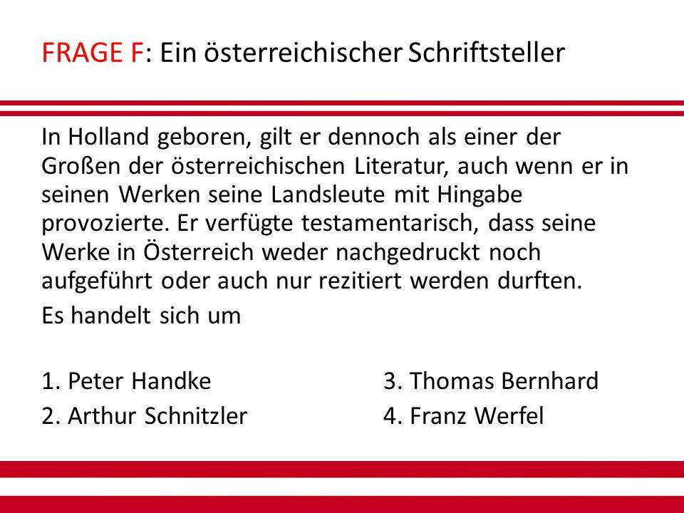 FRAGE F: Ein österreichischer Schriftsteller In Holland geboren, gilt er dennoch als einer der Großen der österreichischen Literatur, auch wenn er in seinen Werken seine Landsleute mit Hingabe provozierte.