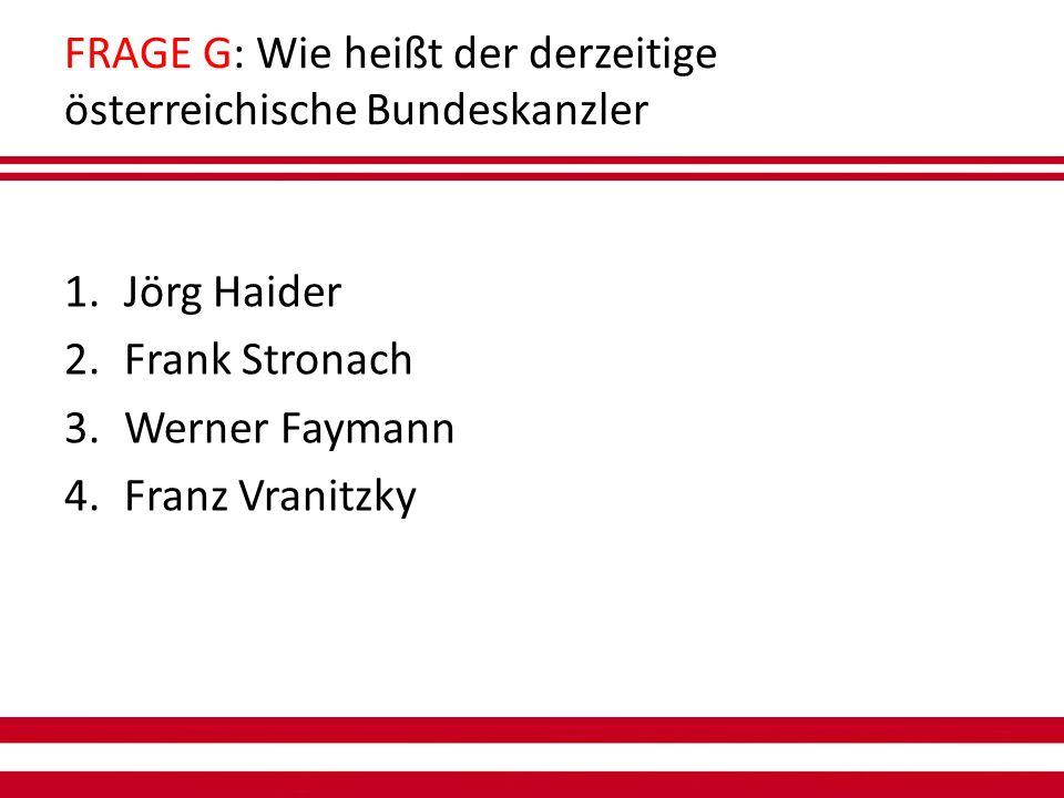 FRAGE G: Wie heißt der derzeitige österreichische Bundeskanzler 1.Jörg Haider 2.Frank Stronach 3.Werner Faymann 4.Franz Vranitzky