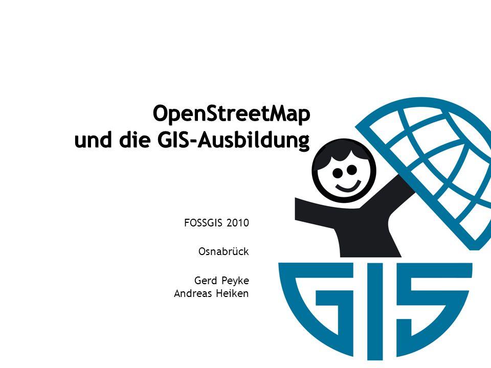 OpenStreetMap und die GIS-Ausbildung OpenStreetMap und die GIS-Ausbildung FOSSGIS 2010 Osnabrück Gerd Peyke Andreas Heiken