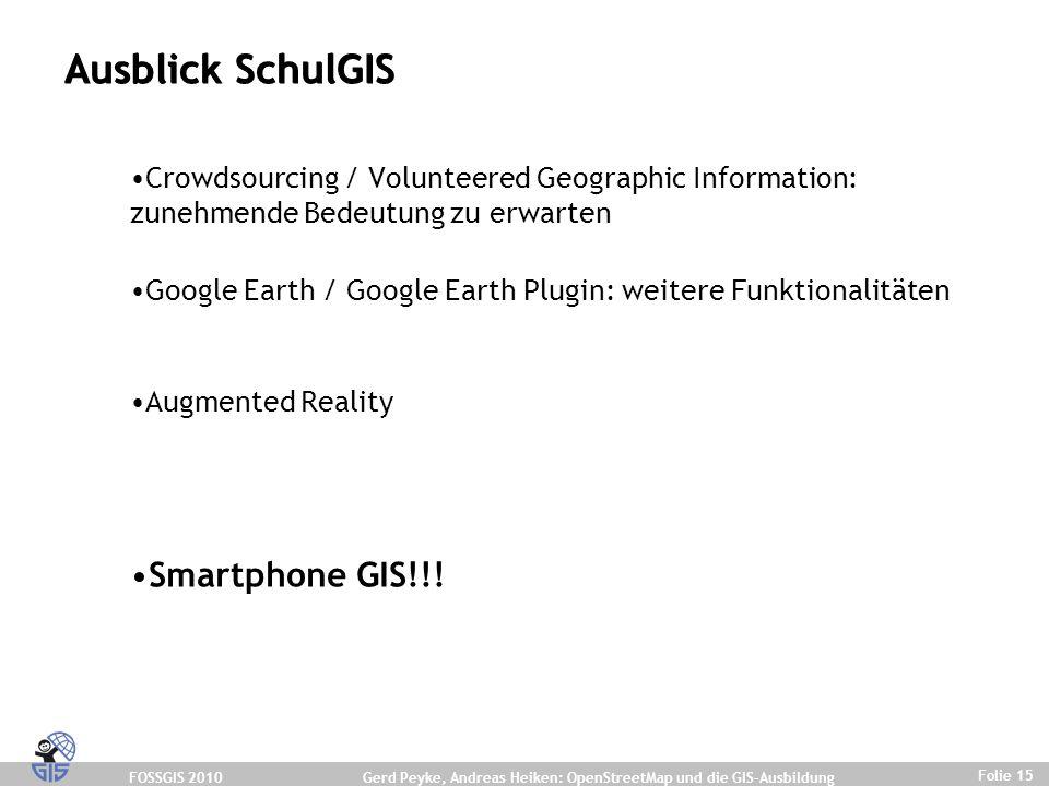 FOSSGIS 2010 Folie 15 Gerd Peyke, Andreas Heiken: OpenStreetMap und die GIS-Ausbildung Ausblick SchulGIS Crowdsourcing / Volunteered Geographic Information: zunehmende Bedeutung zu erwarten Google Earth / Google Earth Plugin: weitere Funktionalitäten Augmented Reality Smartphone GIS!!!
