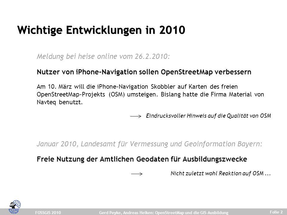 FOSSGIS 2010 Folie 2 Gerd Peyke, Andreas Heiken: OpenStreetMap und die GIS-Ausbildung Wichtige Entwicklungen in 2010 Meldung bei heise online vom 26.2.2010: Nutzer von iPhone-Navigation sollen OpenStreetMap verbessern Am 10.