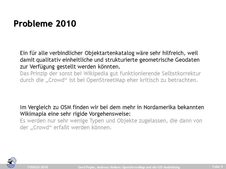FOSSGIS 2010 Folie 4 Gerd Peyke, Andreas Heiken: OpenStreetMap und die GIS-Ausbildung Ein für alle verbindlicher Objektartenkatalog wäre sehr hilfreich, weil damit qualitativ einheitliche und strukturierte geometrische Geodaten zur Verfügung gestellt werden könnten.