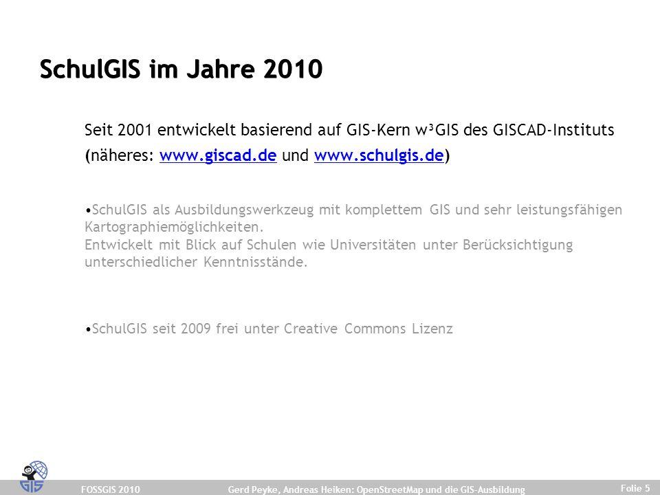 FOSSGIS 2010 Folie 5 Gerd Peyke, Andreas Heiken: OpenStreetMap und die GIS-Ausbildung SchulGIS im Jahre 2010 Seit 2001 entwickelt basierend auf GIS-Kern w³GIS des GISCAD-Instituts (näheres: www.giscad.de und www.schulgis.de)www.giscad.dewww.schulgis.de SchulGIS als Ausbildungswerkzeug mit komplettem GIS und sehr leistungsfähigen Kartographiemöglichkeiten.
