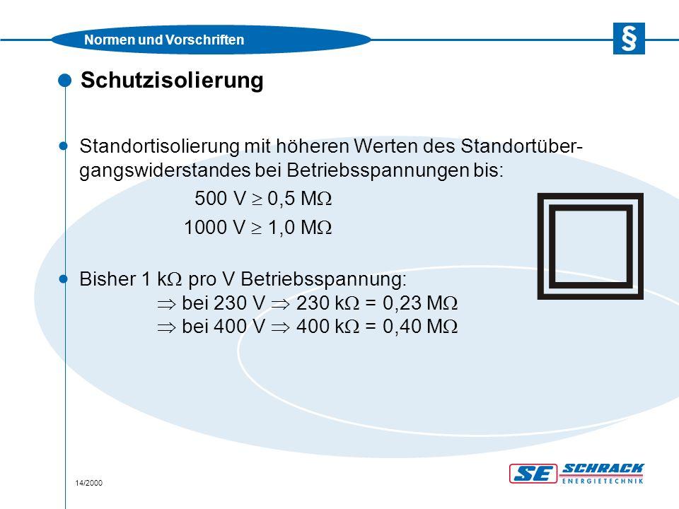 Normen und Vorschriften 14/2000 Schutzisolierung · Standortisolierung mit höheren Werten des Standortüber- gangswiderstandes bei Betriebsspannungen bis: 500 V  0,5 M  1000 V  1,0 M   Bisher 1 k  pro V Betriebsspannung:  bei 230 V  230 k  = 0,23 M   bei 400 V  400 k  = 0,40 M 