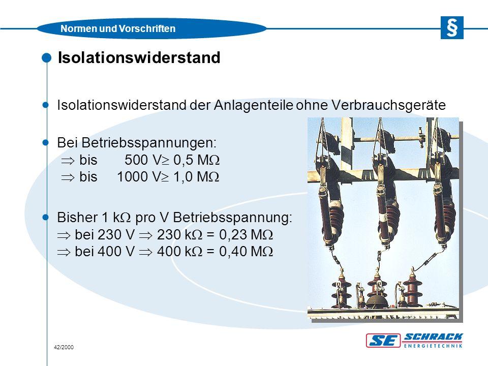 Normen und Vorschriften 42/2000 Isolationswiderstand · Isolationswiderstand der Anlagenteile ohne Verbrauchsgeräte · Bei Betriebsspannungen:  bis500 V  0,5 M   bis1000 V  1,0 M  · Bisher 1 k  pro V Betriebsspannung:  bei 230 V  230 k  = 0,23 M   bei 400 V  400 k  = 0,40 M 