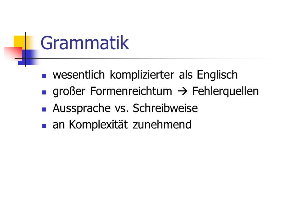 Grammatik wesentlich komplizierter als Englisch großer Formenreichtum  Fehlerquellen Aussprache vs. Schreibweise an Komplexität zunehmend