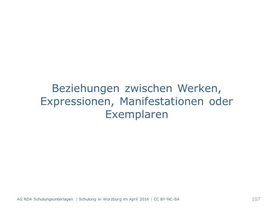 Beziehungen zwischen Werken, Expressionen, Manifestationen oder Exemplaren 107 AG RDA Schulungsunterlagen | Schulung in Würzburg im April 2016 | CC BY-NC-SA