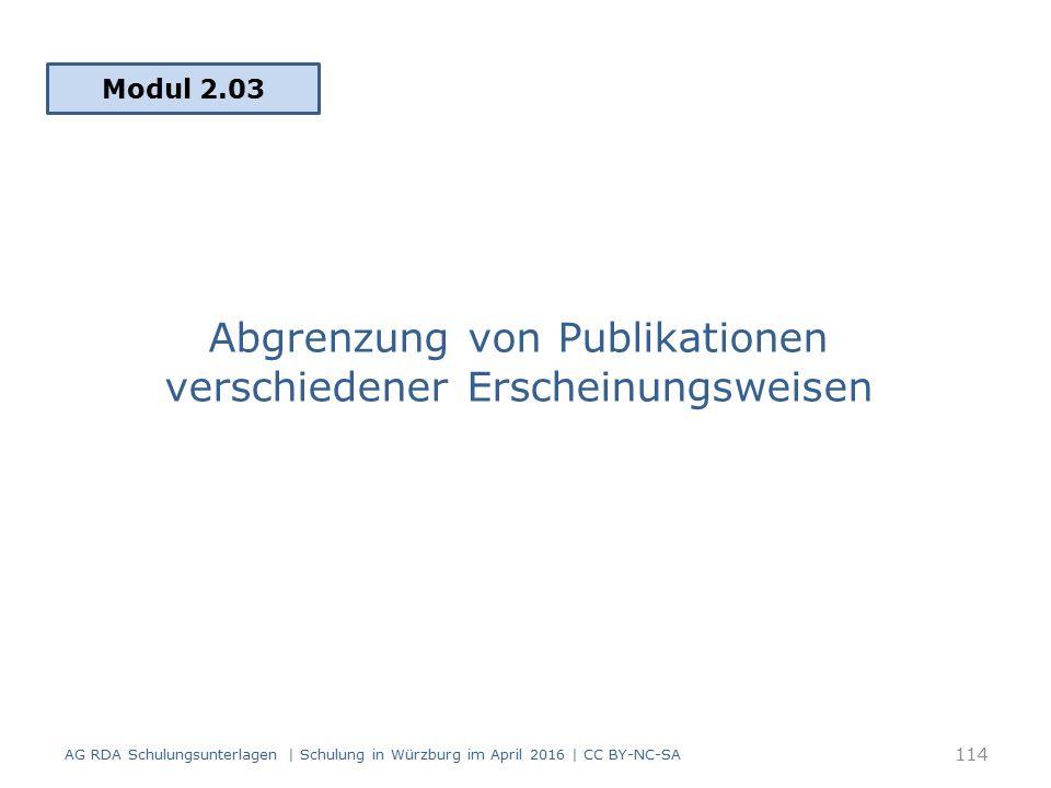 Abgrenzung von Publikationen verschiedener Erscheinungsweisen Modul 2.03 AG RDA Schulungsunterlagen | Schulung in Würzburg im April 2016 | CC BY-NC-SA 114