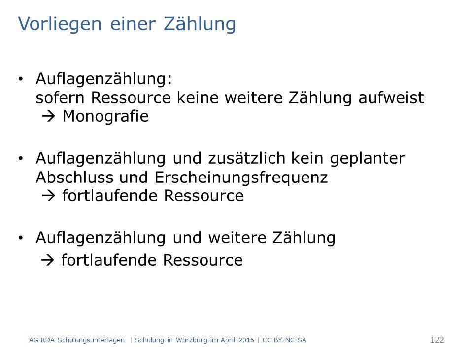 Vorliegen einer Zählung Auflagenzählung: sofern Ressource keine weitere Zählung aufweist  Monografie Auflagenzählung und zusätzlich kein geplanter Abschluss und Erscheinungsfrequenz  fortlaufende Ressource Auflagenzählung und weitere Zählung  fortlaufende Ressource 122 AG RDA Schulungsunterlagen | Schulung in Würzburg im April 2016 | CC BY-NC-SA