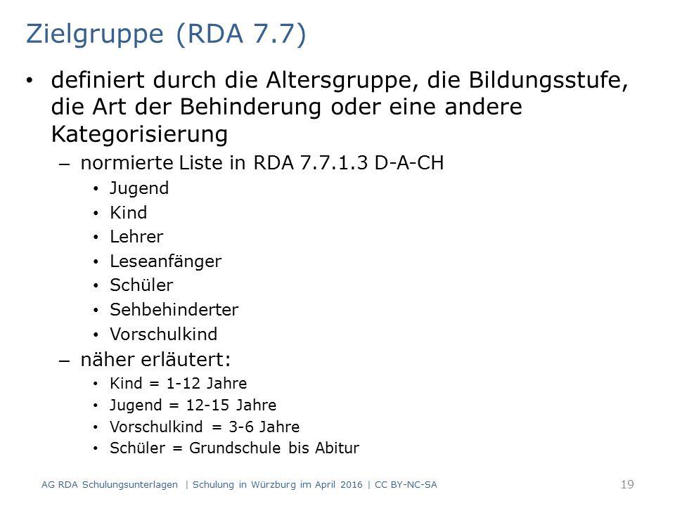 Zielgruppe (RDA 7.7) definiert durch die Altersgruppe, die Bildungsstufe, die Art der Behinderung oder eine andere Kategorisierung – normierte Liste in RDA 7.7.1.3 D-A-CH Jugend Kind Lehrer Leseanfänger Schüler Sehbehinderter Vorschulkind – näher erläutert: Kind = 1-12 Jahre Jugend = 12-15 Jahre Vorschulkind = 3-6 Jahre Schüler = Grundschule bis Abitur AG RDA Schulungsunterlagen | Schulung in Würzburg im April 2016 | CC BY-NC-SA 19