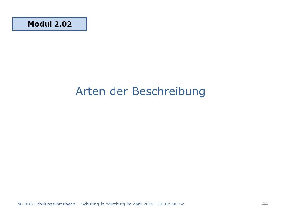 Arten der Beschreibung Modul 2.02 44 AG RDA Schulungsunterlagen | Schulung in Würzburg im April 2016 | CC BY-NC-SA