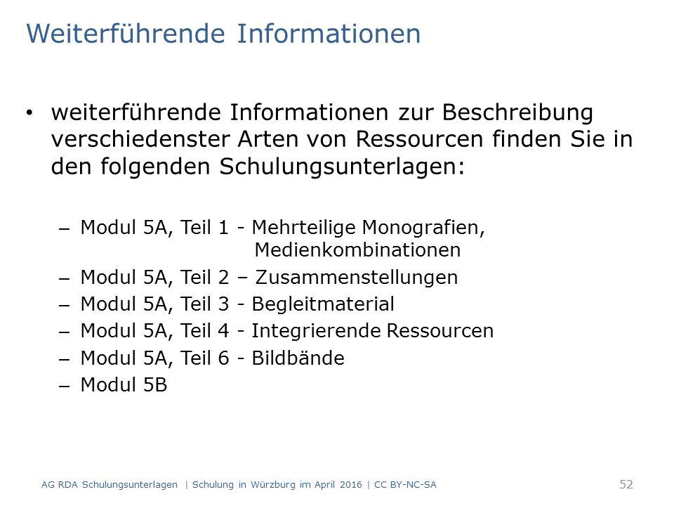 Weiterführende Informationen weiterführende Informationen zur Beschreibung verschiedenster Arten von Ressourcen finden Sie in den folgenden Schulungsunterlagen: – Modul 5A, Teil 1 - Mehrteilige Monografien, Medienkombinationen – Modul 5A, Teil 2 – Zusammenstellungen – Modul 5A, Teil 3 - Begleitmaterial – Modul 5A, Teil 4 - Integrierende Ressourcen – Modul 5A, Teil 6 - Bildbände – Modul 5B 52 AG RDA Schulungsunterlagen | Schulung in Würzburg im April 2016 | CC BY-NC-SA