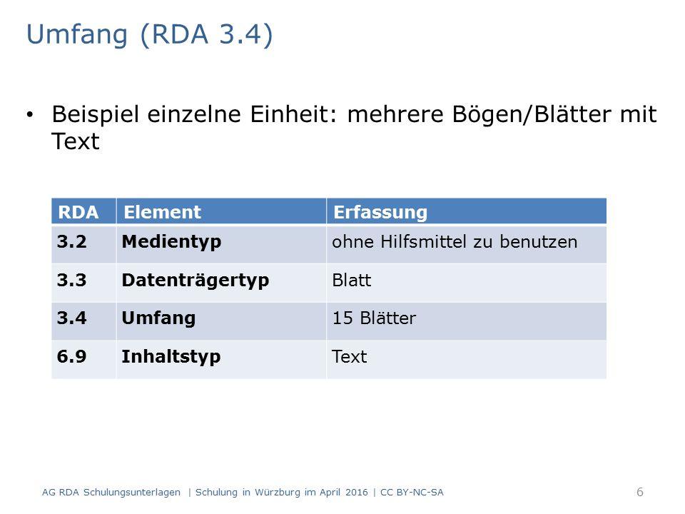 Umfang (RDA 3.4) Beispiel einzelne Einheit: mehrere Bögen/Blätter mit Text RDAElementErfassung 3.2Medientypohne Hilfsmittel zu benutzen 3.3DatenträgertypBlatt 3.4Umfang15 Blätter 6.9InhaltstypText AG RDA Schulungsunterlagen | Schulung in Würzburg im April 2016 | CC BY-NC-SA 6