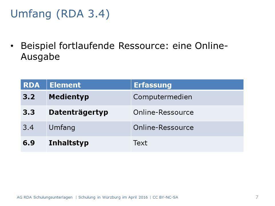 Umfang (RDA 3.4) Beispiel fortlaufende Ressource: eine Online- Ausgabe RDAElementErfassung 3.2MedientypComputermedien 3.3DatenträgertypOnline-Ressource 3.4UmfangOnline-Ressource 6.9InhaltstypText AG RDA Schulungsunterlagen | Schulung in Würzburg im April 2016 | CC BY-NC-SA 7