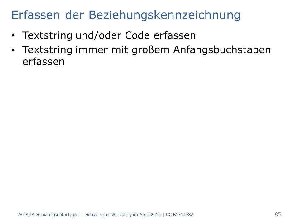 Erfassen der Beziehungskennzeichnung Textstring und/oder Code erfassen Textstring immer mit großem Anfangsbuchstaben erfassen AG RDA Schulungsunterlagen | Schulung in Würzburg im April 2016 | CC BY-NC-SA 85