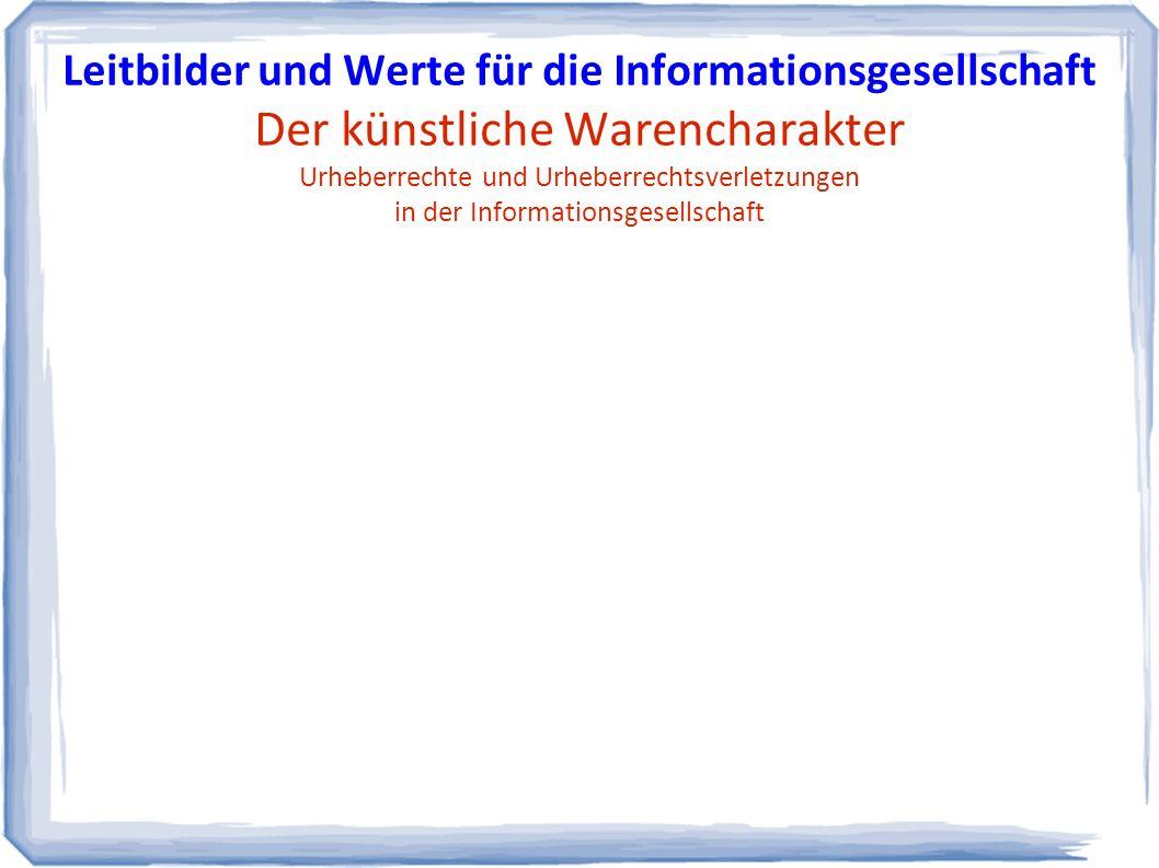 Leitbilder und Werte für die Informationsgesellschaft Der künstliche Warencharakter Urheberrechte und Urheberrechtsverletzungen in der Informationsgesellschaft
