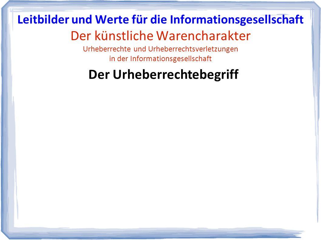 Der Urheberrechtebegriff Leitbilder und Werte für die Informationsgesellschaft Der künstliche Warencharakter Urheberrechte und Urheberrechtsverletzungen in der Informationsgesellschaft