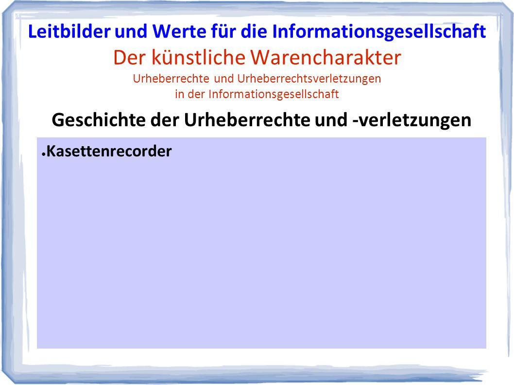 ● Kasettenrecorder Geschichte der Urheberrechte und -verletzungen Leitbilder und Werte für die Informationsgesellschaft Der künstliche Warencharakter Urheberrechte und Urheberrechtsverletzungen in der Informationsgesellschaft