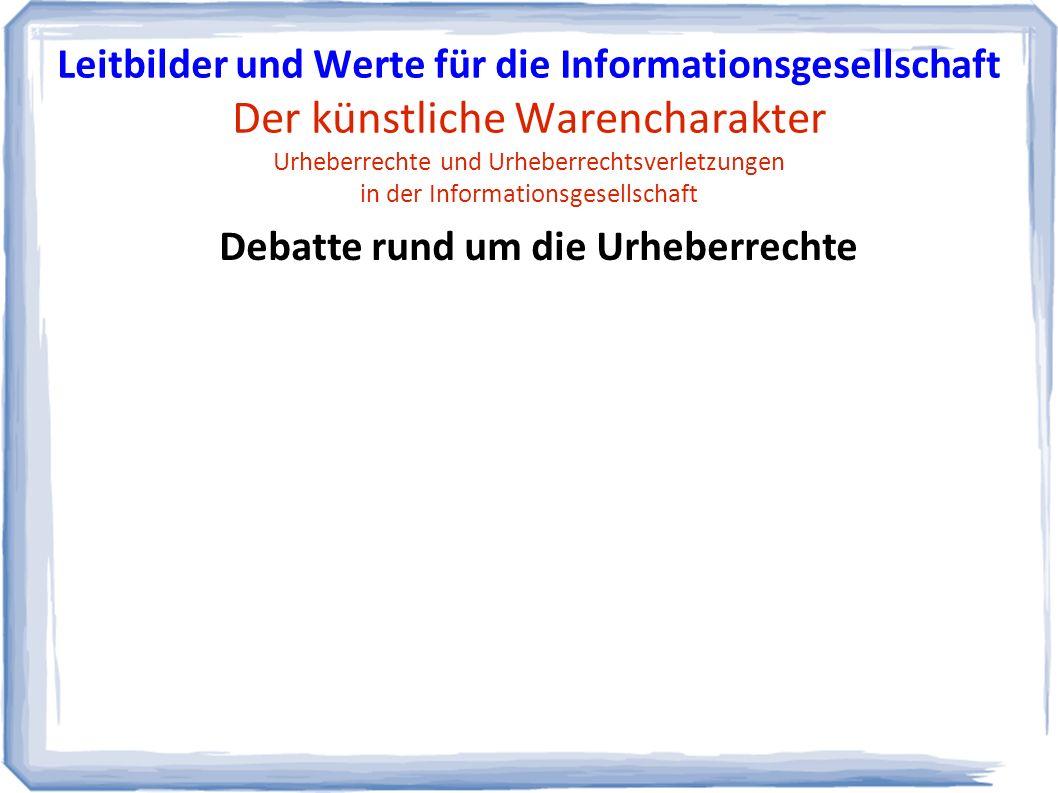 Debatte rund um die Urheberrechte Leitbilder und Werte für die Informationsgesellschaft Der künstliche Warencharakter Urheberrechte und Urheberrechtsverletzungen in der Informationsgesellschaft