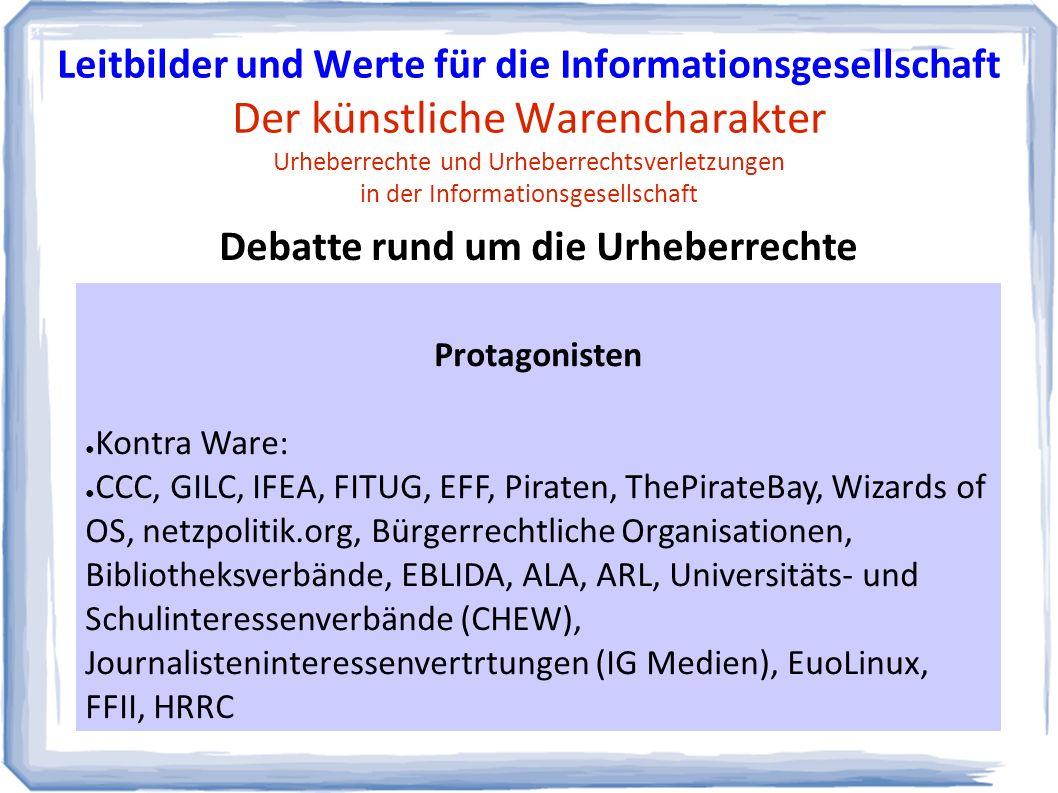 Protagonisten ● Kontra Ware: ● CCC, GILC, IFEA, FITUG, EFF, Piraten, ThePirateBay, Wizards of OS, netzpolitik.org, Bürgerrechtliche Organisationen, Bibliotheksverbände, EBLIDA, ALA, ARL, Universitäts- und Schulinteressenverbände (CHEW), Journalisteninteressenvertrtungen (IG Medien), EuoLinux, FFII, HRRC Debatte rund um die Urheberrechte Leitbilder und Werte für die Informationsgesellschaft Der künstliche Warencharakter Urheberrechte und Urheberrechtsverletzungen in der Informationsgesellschaft