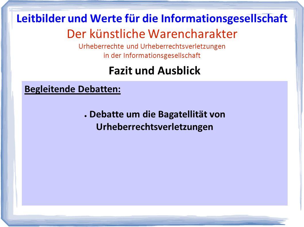 Begleitende Debatten: ● Debatte um die Bagatellität von Urheberrechtsverletzungen Fazit und Ausblick Leitbilder und Werte für die Informationsgesellschaft Der künstliche Warencharakter Urheberrechte und Urheberrechtsverletzungen in der Informationsgesellschaft