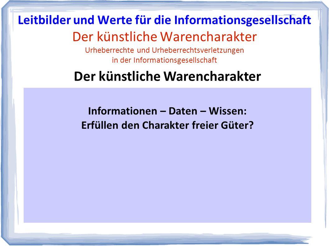 Begleitende Debatten: Fazit und Ausblick Leitbilder und Werte für die Informationsgesellschaft Der künstliche Warencharakter Urheberrechte und Urheberrechtsverletzungen in der Informationsgesellschaft