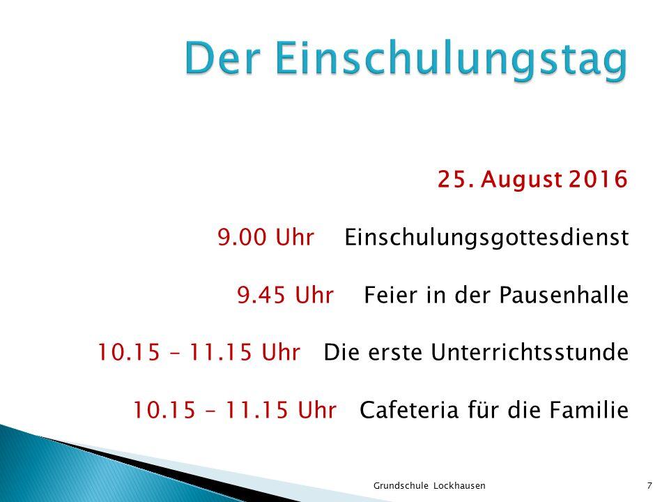 25. August 2016 9.00 Uhr Einschulungsgottesdienst 9.45 Uhr Feier in der Pausenhalle 10.15 – 11.15 Uhr Die erste Unterrichtsstunde 10.15 – 11.15 Uhr Ca