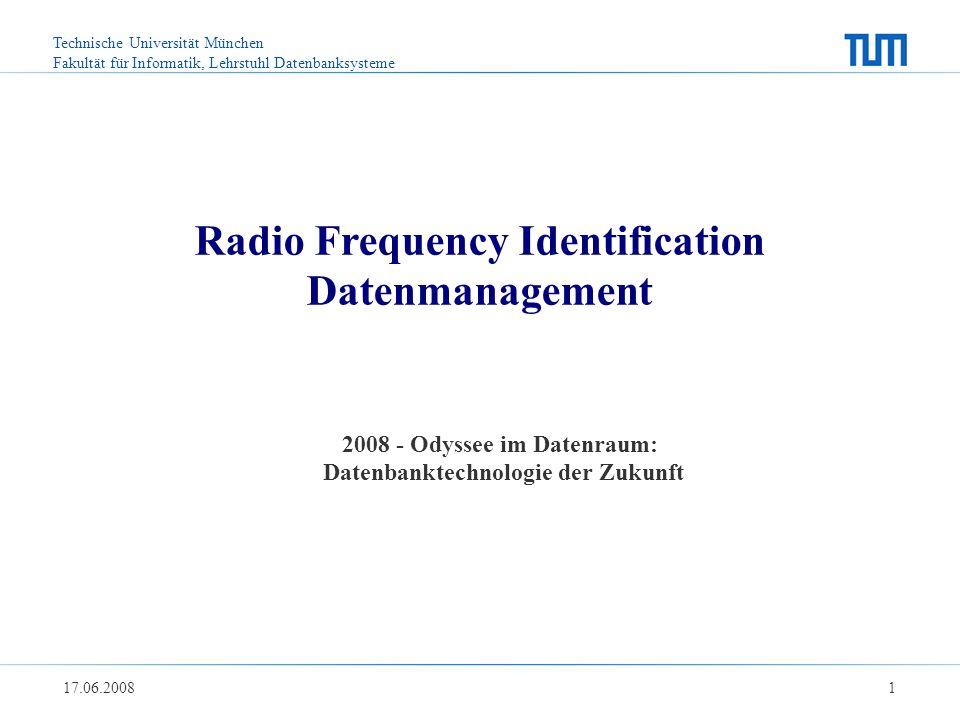Technische Universität München Fakultät für Informatik, Lehrstuhl Datenbanksysteme 17.06.2008 1 Radio Frequency Identification Datenmanagement 2008 - Odyssee im Datenraum: Datenbanktechnologie der Zukunft