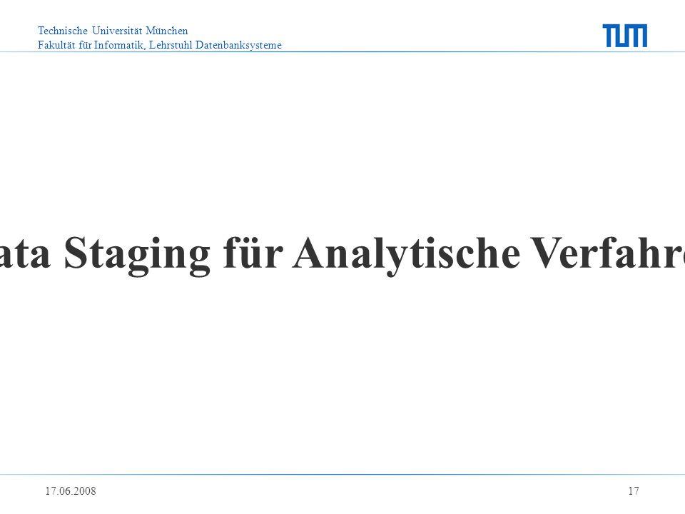 Technische Universität München Fakultät für Informatik, Lehrstuhl Datenbanksysteme 17.06.2008 17 Data Staging für Analytische Verfahren