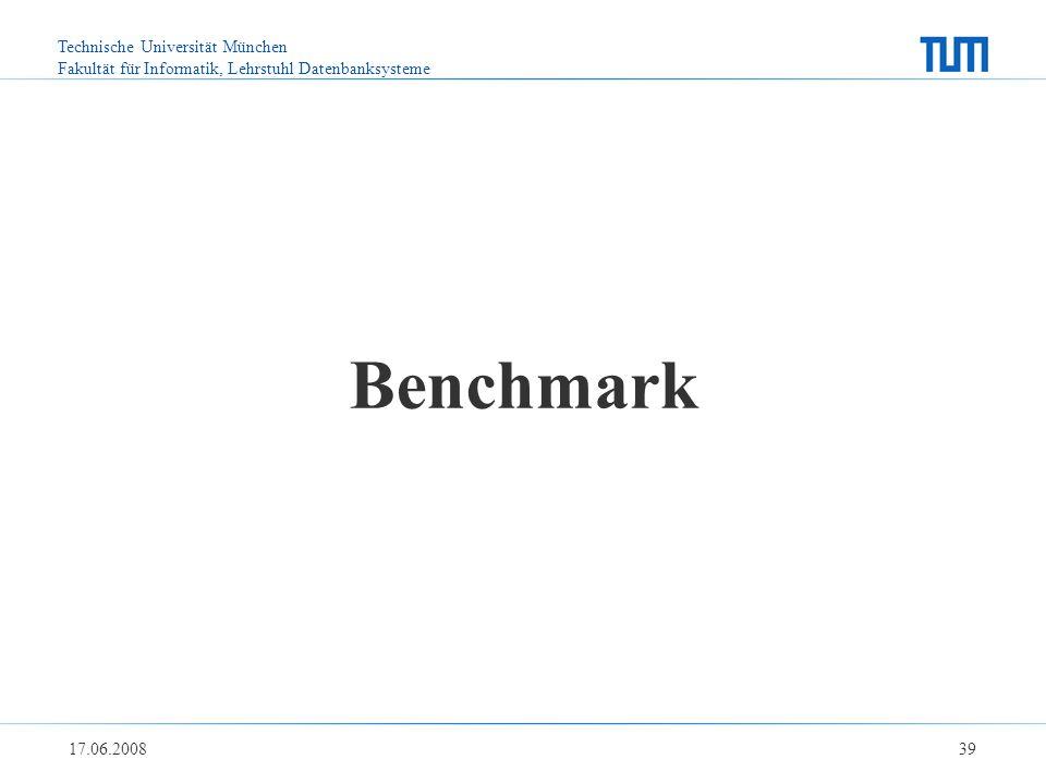 Technische Universität München Fakultät für Informatik, Lehrstuhl Datenbanksysteme 17.06.2008 39 Benchmark