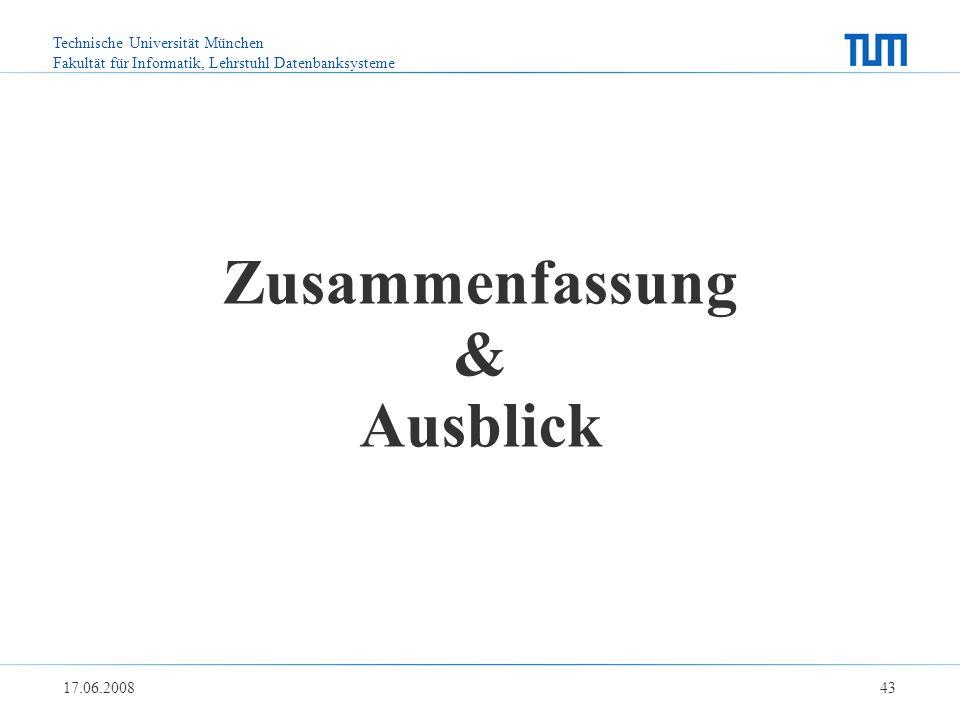 Technische Universität München Fakultät für Informatik, Lehrstuhl Datenbanksysteme 17.06.2008 43 Zusammenfassung & Ausblick