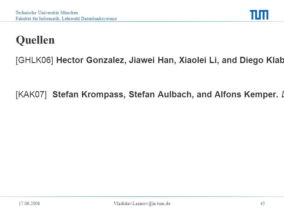 Technische Universität München Fakultät für Informatik, Lehrstuhl Datenbanksysteme 17.06.2008Vladislav.Lazarov@in.tum.de45 Quellen [GHLK06] Hector Gonzalez, Jiawei Han, Xiaolei Li, and Diego Klabjan.