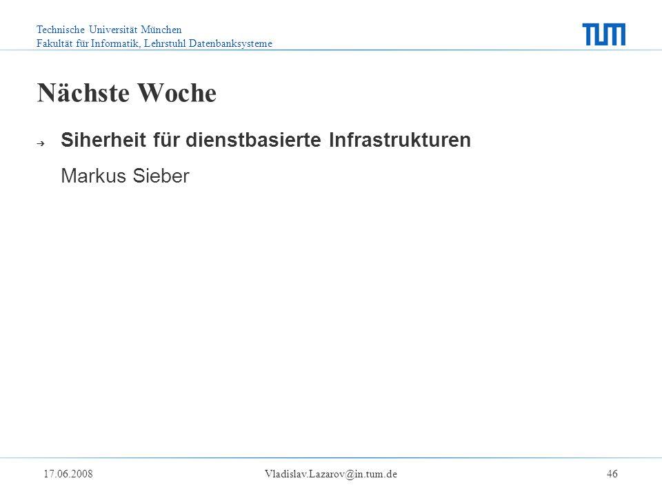 Technische Universität München Fakultät für Informatik, Lehrstuhl Datenbanksysteme 17.06.2008Vladislav.Lazarov@in.tum.de46 Nächste Woche ➔ Siherheit für dienstbasierte Infrastrukturen Markus Sieber