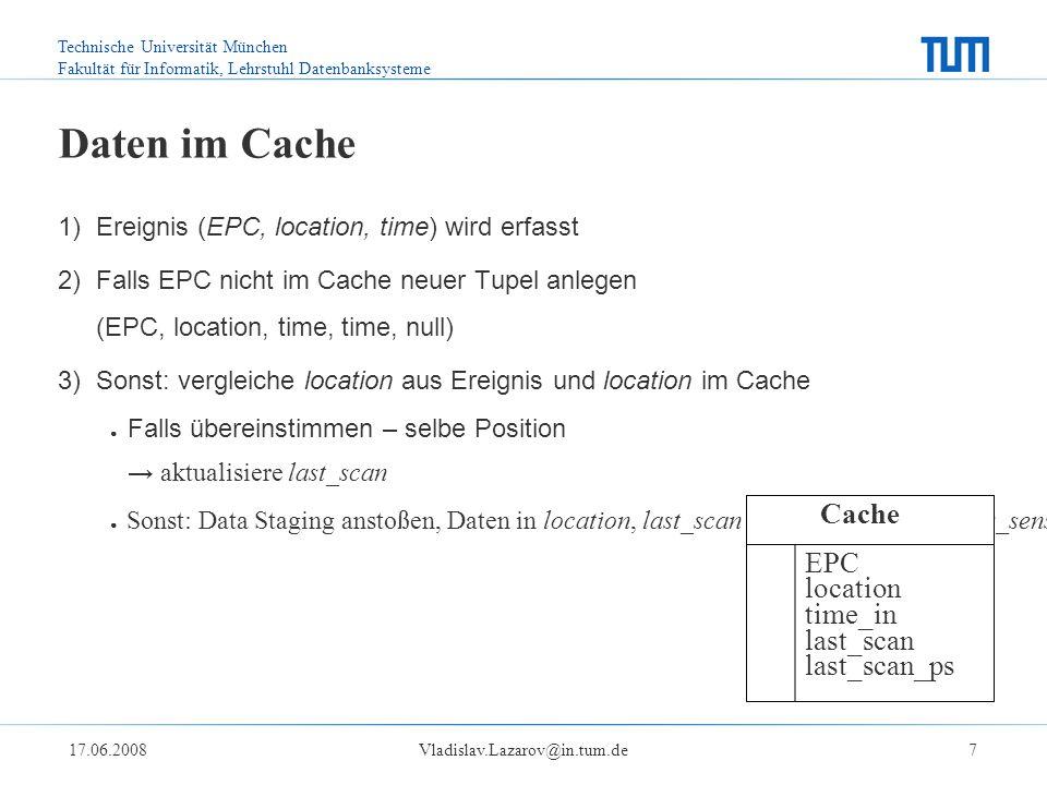 Technische Universität München Fakultät für Informatik, Lehrstuhl Datenbanksysteme 17.06.2008Vladislav.Lazarov@in.tum.de7 Daten im Cache 1) Ereignis (EPC, location, time) wird erfasst 2) Falls EPC nicht im Cache neuer Tupel anlegen (EPC, location, time, time, null) 3) Sonst: vergleiche location aus Ereignis und location im Cache ● Falls übereinstimmen – selbe Position → aktualisiere last_scan ● Sonst: Data Staging anstoßen, Daten in location, last_scan und last_scan_previous_sensor aktualisieren EPC location time_in last_scan last_scan_ps Cache