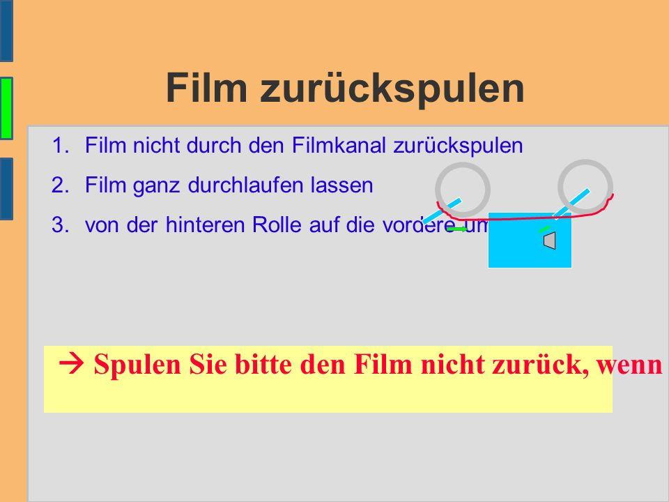 Film zurückspulen 1.Film nicht durch den Filmkanal zurückspulen 2.Film ganz durchlaufen lassen 3.von der hinteren Rolle auf die vordere umspulen  Spulen Sie bitte den Film nicht zurück, wenn Sie ihn zurückgeben.