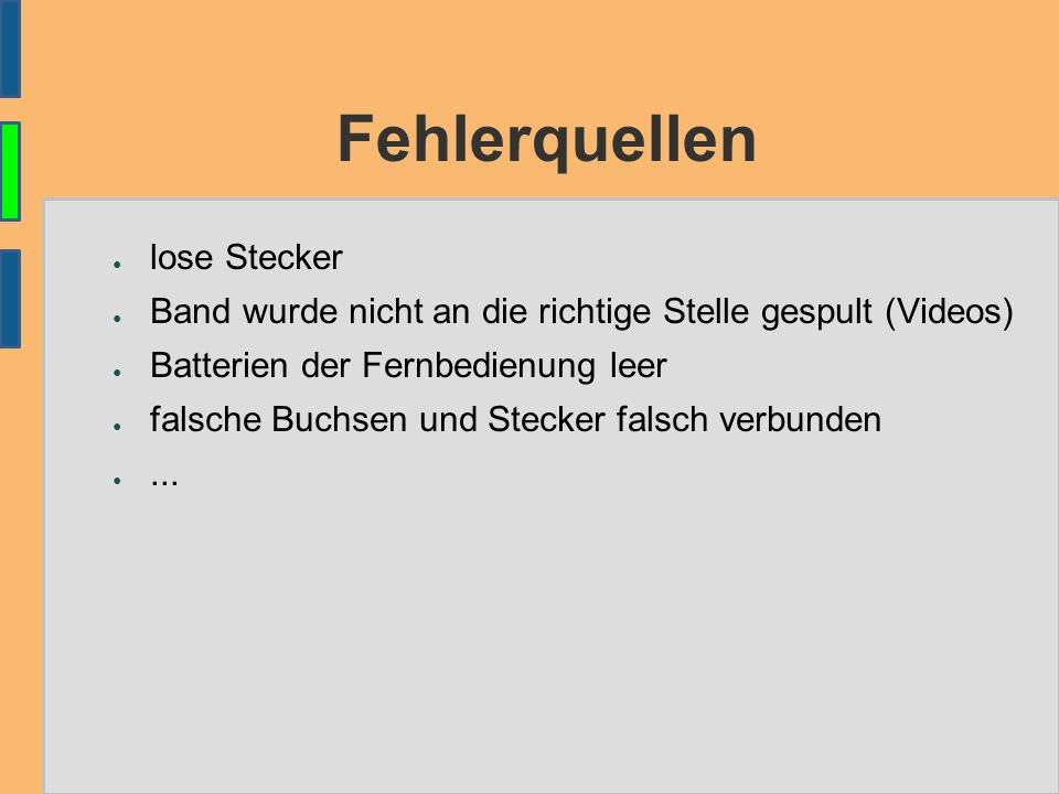 Fehlerquellen ● lose Stecker ● Band wurde nicht an die richtige Stelle gespult (Videos) ● Batterien der Fernbedienung leer ● falsche Buchsen und Steck