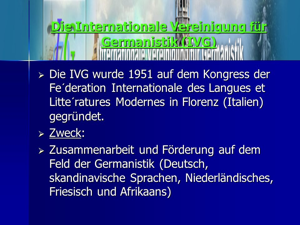 Die Internationale Vereinigung fü r Germanistik (IVG)  Die IVG wurde 1951 auf dem Kongress der Fe´deration Internationale des Langues et Litte´rature