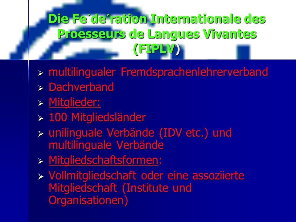 Die Fe´de´ration Internationale des Proesseurs de Langues Vivantes (FIPLV)  multilingualer Fremdsprachenlehrerverband  Dachverband  Mitglieder:  100 Mitgliedsländer  unilinguale Verbände (IDV etc.) und multilinguale Verbände  Mitgliedschaftsformen:  Vollmitgliedschaft oder eine assoziierte Mitgliedschaft (Institute und Organisationen)