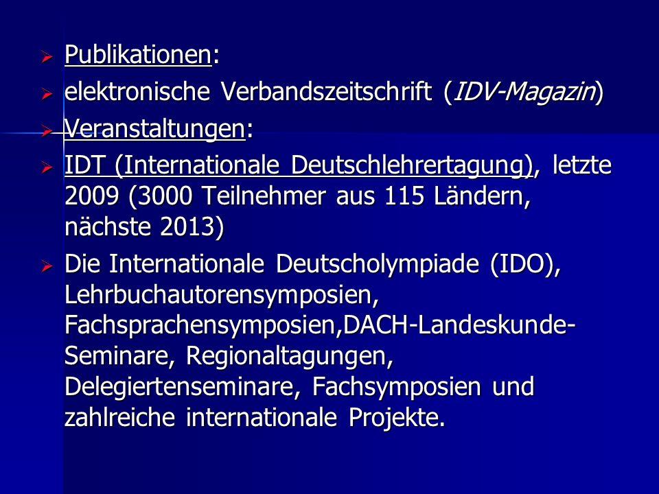  Publikationen:  elektronische Verbandszeitschrift (IDV-Magazin)  Veranstaltungen:  IDT (Internationale Deutschlehrertagung), letzte 2009 (3000 Teilnehmer aus 115 Ländern, nächste 2013)  Die Internationale Deutscholympiade (IDO), Lehrbuchautorensymposien, Fachsprachensymposien,DACH-Landeskunde- Seminare, Regionaltagungen, Delegiertenseminare, Fachsymposien und zahlreiche internationale Projekte.