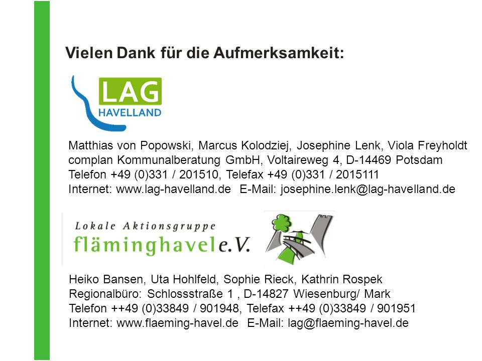 Heiko Bansen, Uta Hohlfeld, Sophie Rieck, Kathrin Rospek Regionalbüro: Schlossstraße 1, D-14827 Wiesenburg/ Mark Telefon ++49 (0)33849 / 901948, Telefax ++49 (0)33849 / 901951 Internet: www.flaeming-havel.de E-Mail: lag@flaeming-havel.de Vielen Dank für die Aufmerksamkeit: Matthias von Popowski, Marcus Kolodziej, Josephine Lenk, Viola Freyholdt complan Kommunalberatung GmbH, Voltaireweg 4, D-14469 Potsdam Telefon +49 (0)331 / 201510, Telefax +49 (0)331 / 2015111 Internet: www.lag-havelland.de E-Mail: josephine.lenk@lag-havelland.de