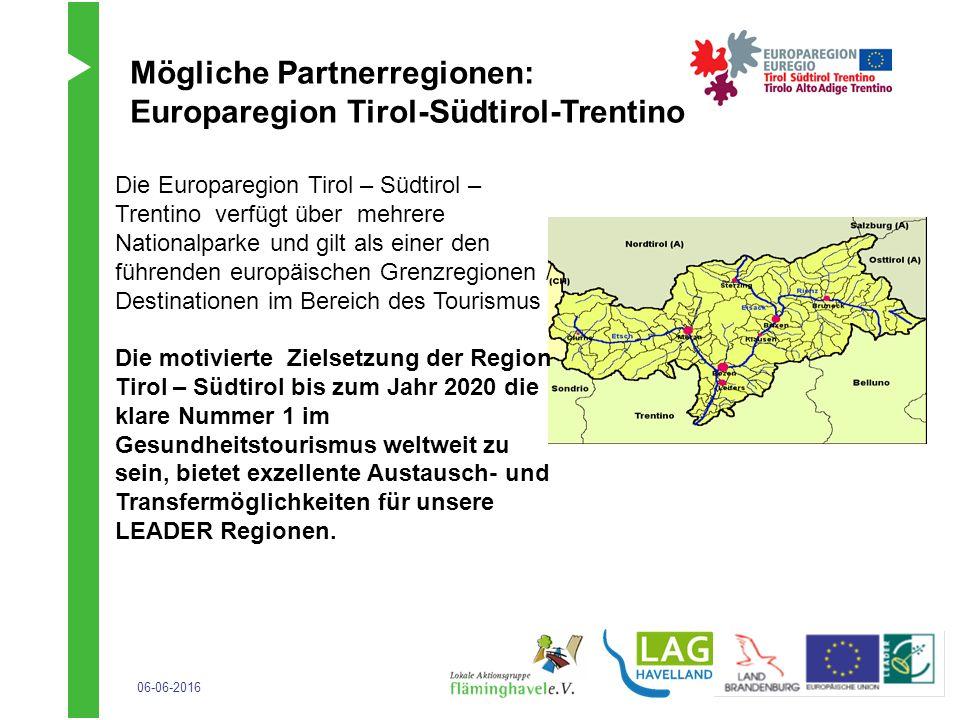 06-06-2016 Mögliche Partnerregionen: Europaregion Tirol-Südtirol-Trentino Die Europaregion Tirol – Südtirol – Trentino verfügt über mehrere Nationalparke und gilt als einer den führenden europäischen Grenzregionen / Destinationen im Bereich des Tourismus Die motivierte Zielsetzung der Region Tirol – Südtirol bis zum Jahr 2020 die klare Nummer 1 im Gesundheitstourismus weltweit zu sein, bietet exzellente Austausch- und Transfermöglichkeiten für unsere LEADER Regionen.
