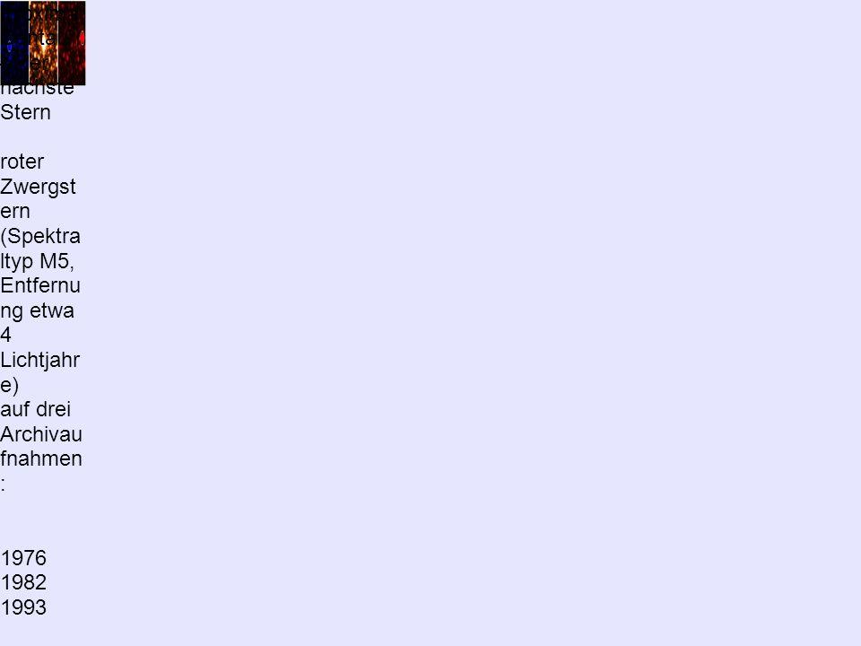 Proxima Centauri – der nächste Stern roter Zwergst ern (Spektra ltyp M5, Entfernu ng etwa 4 Lichtjahr e) auf drei Archivau fnahmen : 1976 1982 1993 Blaufilter Infrarotfil ter Rotfilter jede Aufnah me zeigt Himmels auschnit von 2 mal 2 Bogenmi nuten Eigenbe wegung von etwa 4 Bogense kunden pro Jahr!