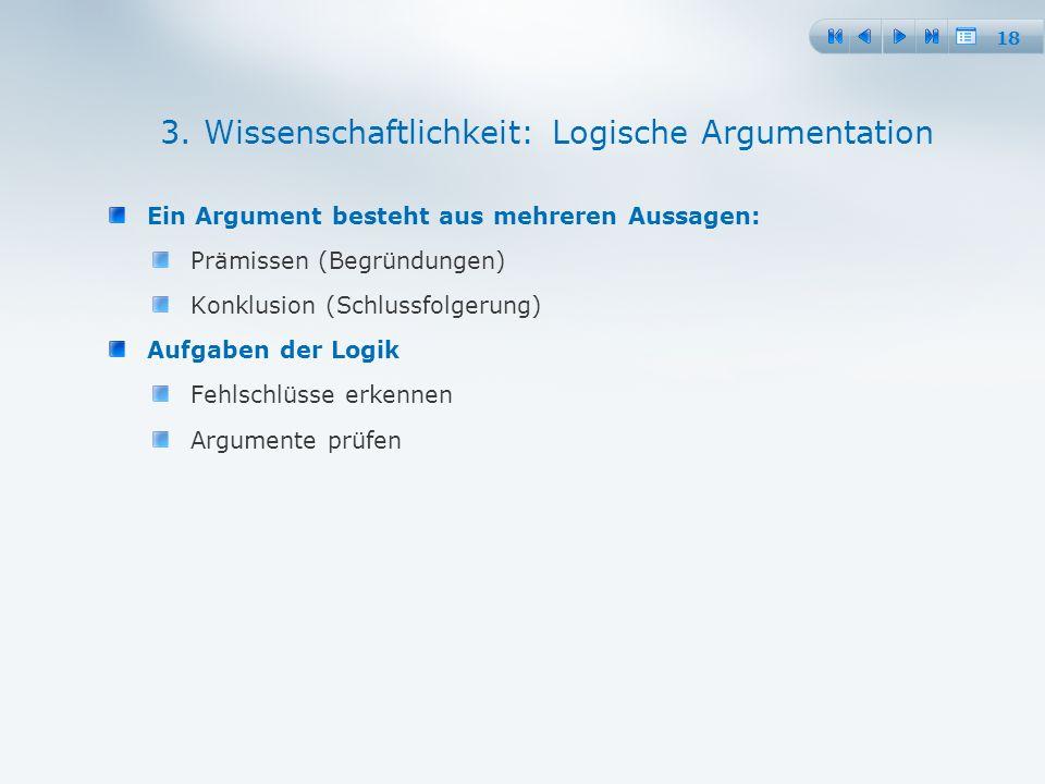 18 Ein Argument besteht aus mehreren Aussagen: Prämissen (Begründungen) Konklusion (Schlussfolgerung) Aufgaben der Logik Fehlschlüsse erkennen Argumente prüfen 3.
