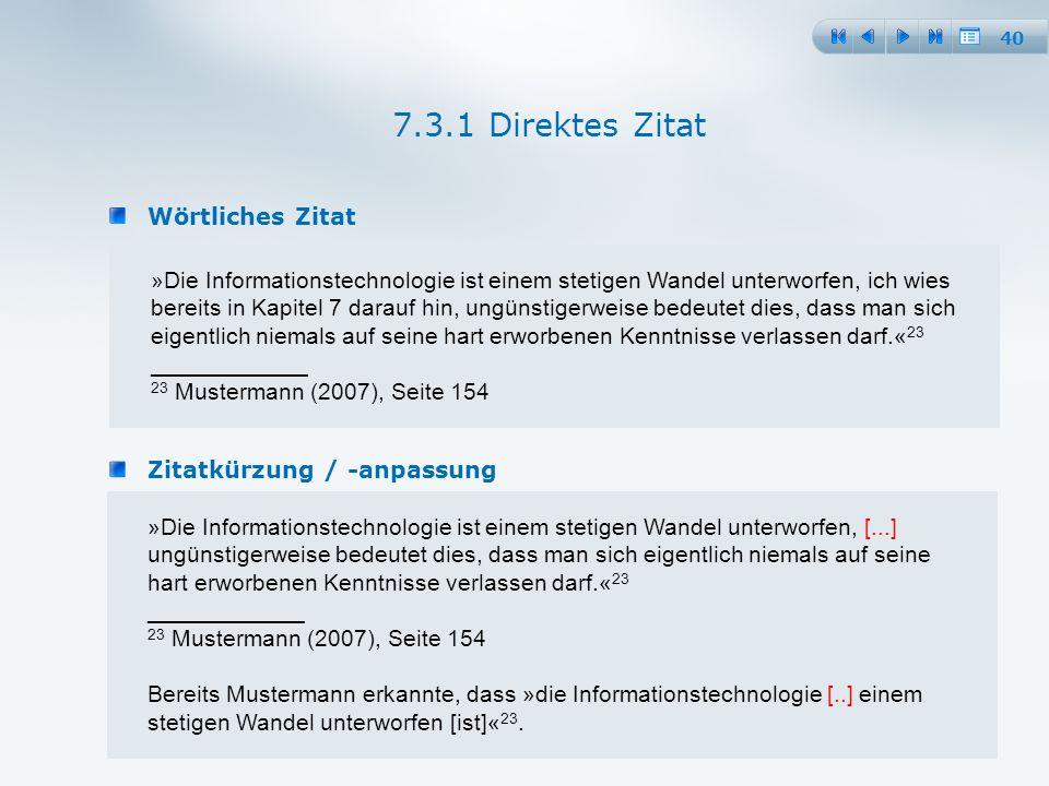 40 Wörtliches Zitat 7.3.1 Direktes Zitat »Die Informationstechnologie ist einem stetigen Wandel unterworfen, ich wies bereits in Kapitel 7 darauf hin, ungünstigerweise bedeutet dies, dass man sich eigentlich niemals auf seine hart erworbenen Kenntnisse verlassen darf.« 23 ____________ 23 Mustermann (2007), Seite 154 Zitatkürzung / -anpassung »Die Informationstechnologie ist einem stetigen Wandel unterworfen, [...] ungünstigerweise bedeutet dies, dass man sich eigentlich niemals auf seine hart erworbenen Kenntnisse verlassen darf.« 23 ____________ 23 Mustermann (2007), Seite 154 Bereits Mustermann erkannte, dass »die Informationstechnologie [..] einem stetigen Wandel unterworfen [ist]« 23.