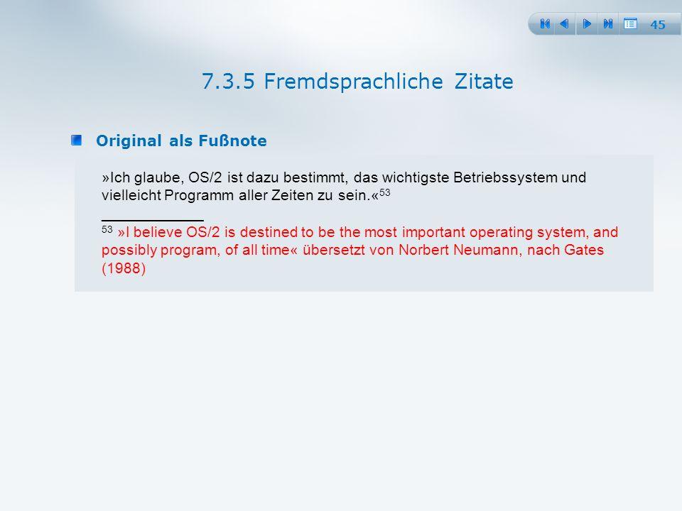 45 Original als Fußnote 7.3.5 Fremdsprachliche Zitate »Ich glaube, OS/2 ist dazu bestimmt, das wichtigste Betriebssystem und vielleicht Programm aller Zeiten zu sein.« 53 ____________ 53 »I believe OS/2 is destined to be the most important operating system, and possibly program, of all time« übersetzt von Norbert Neumann, nach Gates (1988)