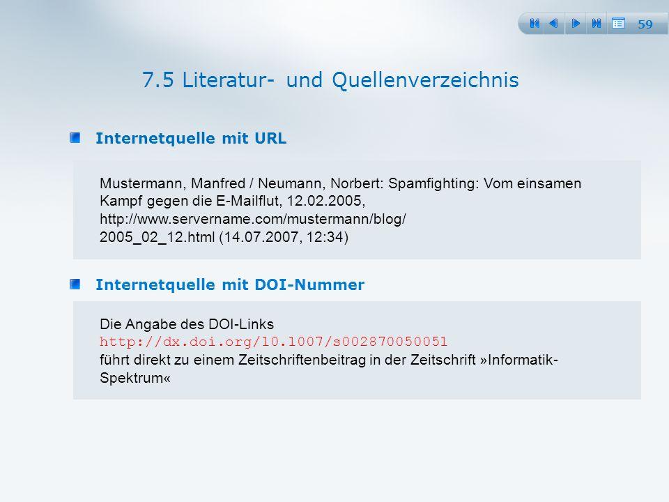 59 Internetquelle mit URL 7.5 Literatur- und Quellenverzeichnis Mustermann, Manfred / Neumann, Norbert: Spamfighting: Vom einsamen Kampf gegen die E-Mailflut, 12.02.2005, http://www.servername.com/mustermann/blog/ 2005_02_12.html (14.07.2007, 12:34) Internetquelle mit DOI-Nummer Die Angabe des DOI-Links http://dx.doi.org/10.1007/s002870050051 führt direkt zu einem Zeitschriftenbeitrag in der Zeitschrift »Informatik- Spektrum«