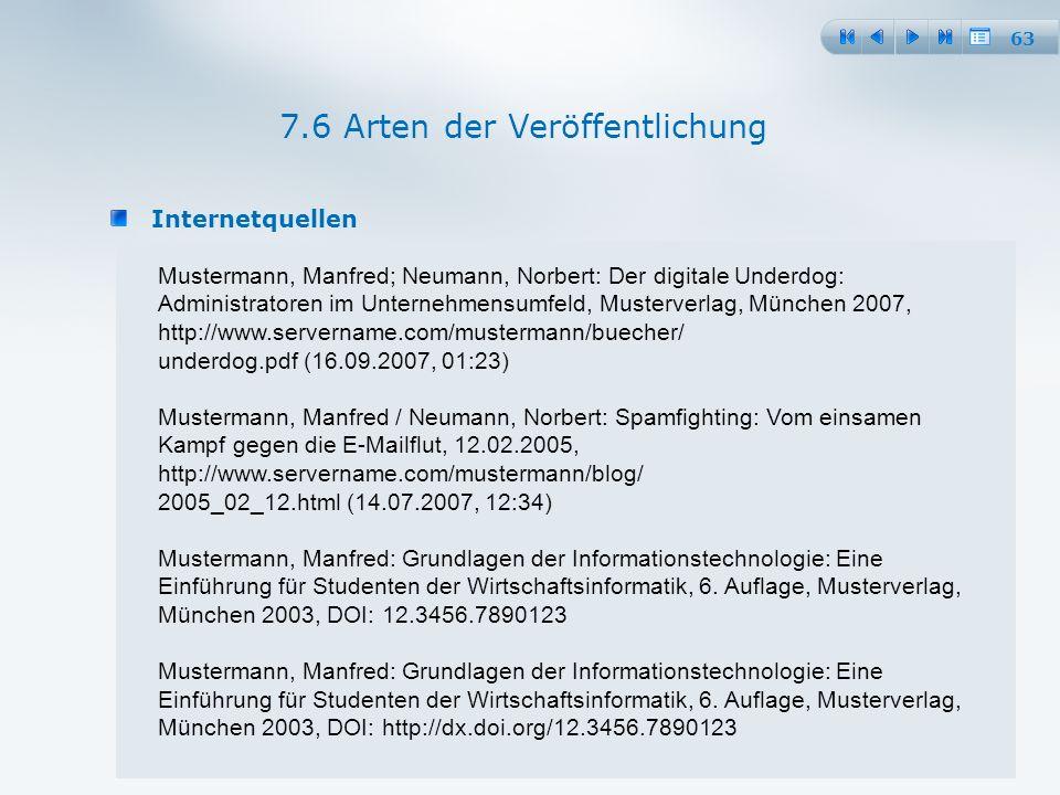 63 Internetquellen 7.6 Arten der Veröffentlichung Mustermann, Manfred; Neumann, Norbert: Der digitale Underdog: Administratoren im Unternehmensumfeld, Musterverlag, München 2007, http://www.servername.com/mustermann/buecher/ underdog.pdf (16.09.2007, 01:23) Mustermann, Manfred / Neumann, Norbert: Spamfighting: Vom einsamen Kampf gegen die E-Mailflut, 12.02.2005, http://www.servername.com/mustermann/blog/ 2005_02_12.html (14.07.2007, 12:34) Mustermann, Manfred: Grundlagen der Informationstechnologie: Eine Einführung für Studenten der Wirtschaftsinformatik, 6.