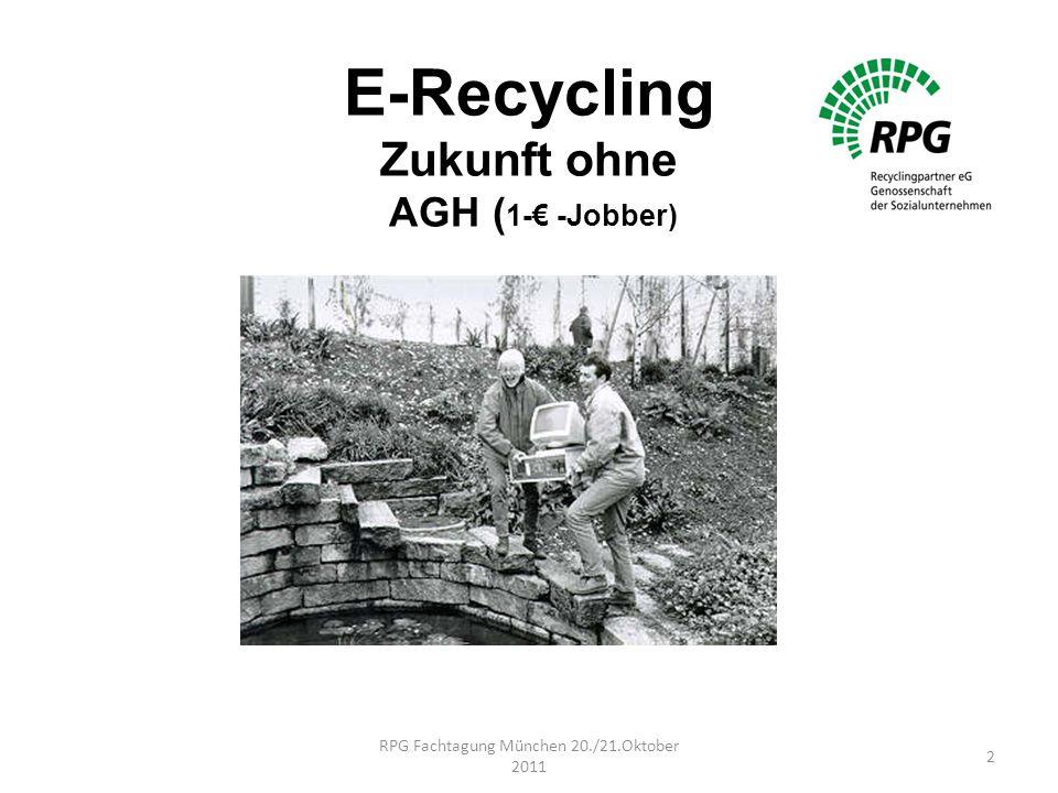 E-Recycling Zukunft ohne AGH ( 1-€ -Jobber) RPG Fachtagung München 20./21.Oktober 2011 2